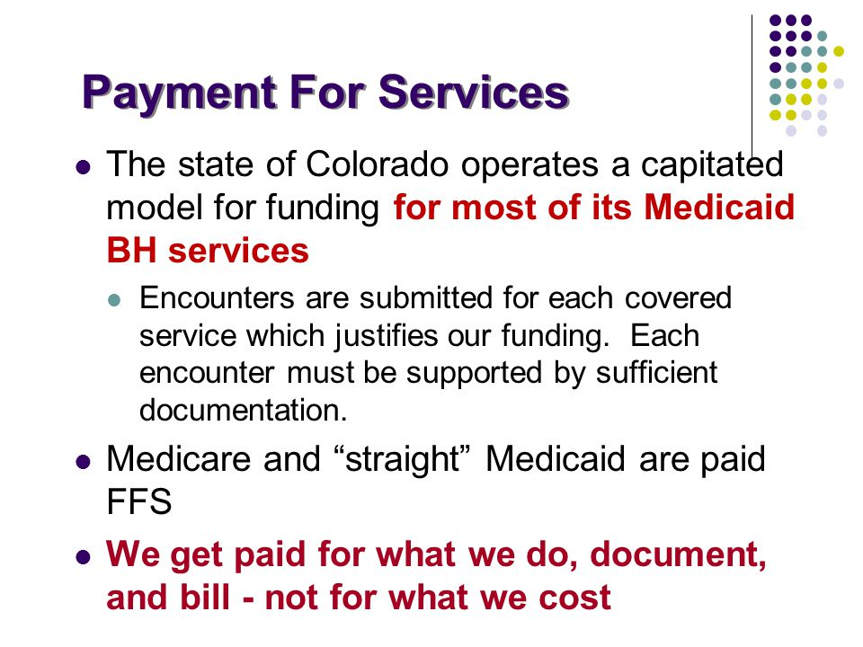 Payment For Services The state of Colorado operates a capitated model for funding for most of its Medicaid BH services Encounters are submitted for ea