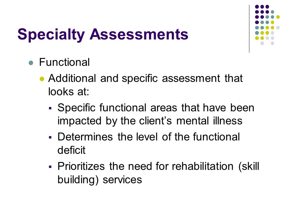 Specialty Assessments Functional Additional and specific assessment that looks at:  Specific functional areas that have been impacted by the client's