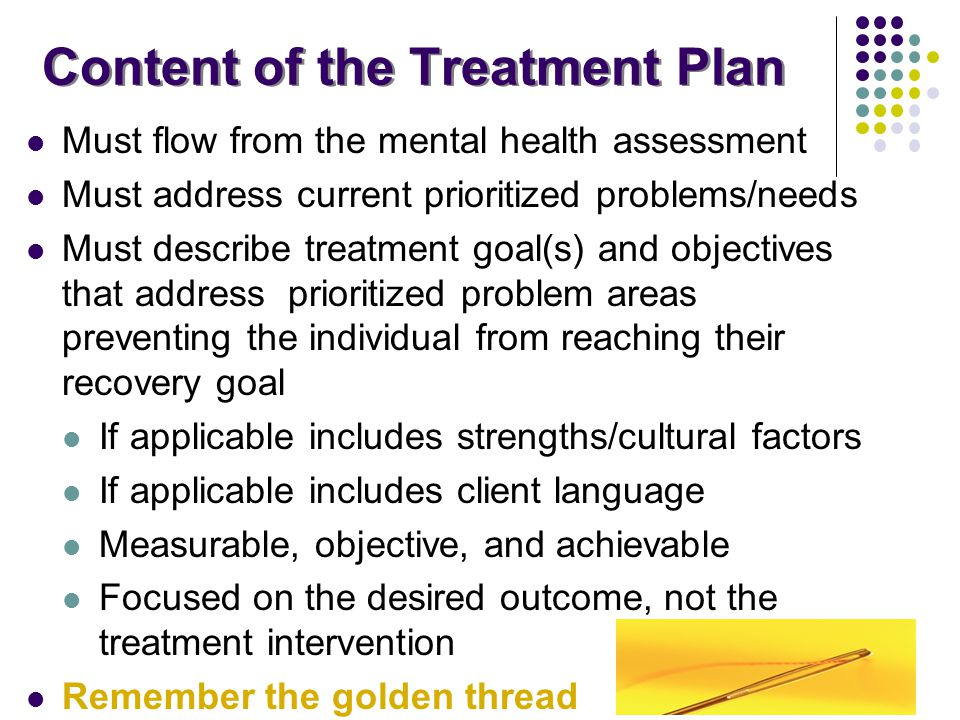 Content of the Treatment Plan Must flow from the mental health assessment Must address current prioritized problems/needs Must describe treatment goal
