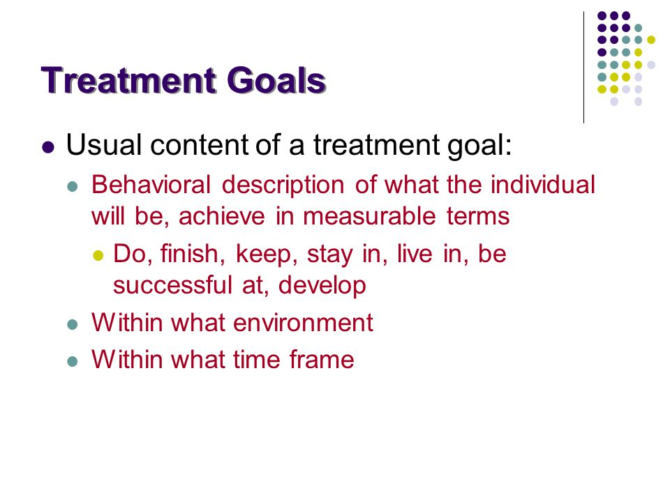 Treatment Goals Usual content of a treatment goal: Behavioral description of what the individual will be, achieve in measurable terms Do, finish, keep
