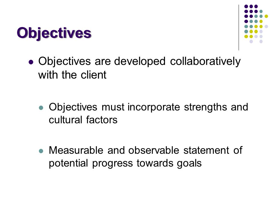 Objectives Objectives are developed collaboratively with the client Objectives must incorporate strengths and cultural factors Measurable and observab