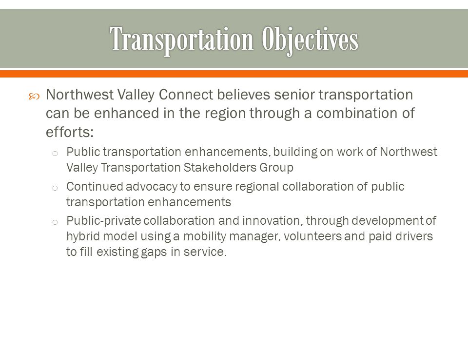  Northwest Valley Connect believes senior transportation can be enhanced in the region through a combination of efforts: o Public transportation enhancements, building on work of Northwest Valley Transportation Stakeholders Group o Continued advocacy to ensure regional collaboration of public transportation enhancements o Public-private collaboration and innovation, through development of hybrid model using a mobility manager, volunteers and paid drivers to fill existing gaps in service.