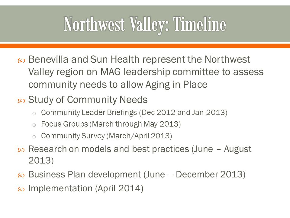  Benevilla and Sun Health represent the Northwest Valley region on MAG leadership committee to assess community needs to allow Aging in Place  Study of Community Needs o Community Leader Briefings (Dec 2012 and Jan 2013) o Focus Groups (March through May 2013) o Community Survey (March/April 2013)  Research on models and best practices (June – August 2013)  Business Plan development (June – December 2013)  Implementation (April 2014)