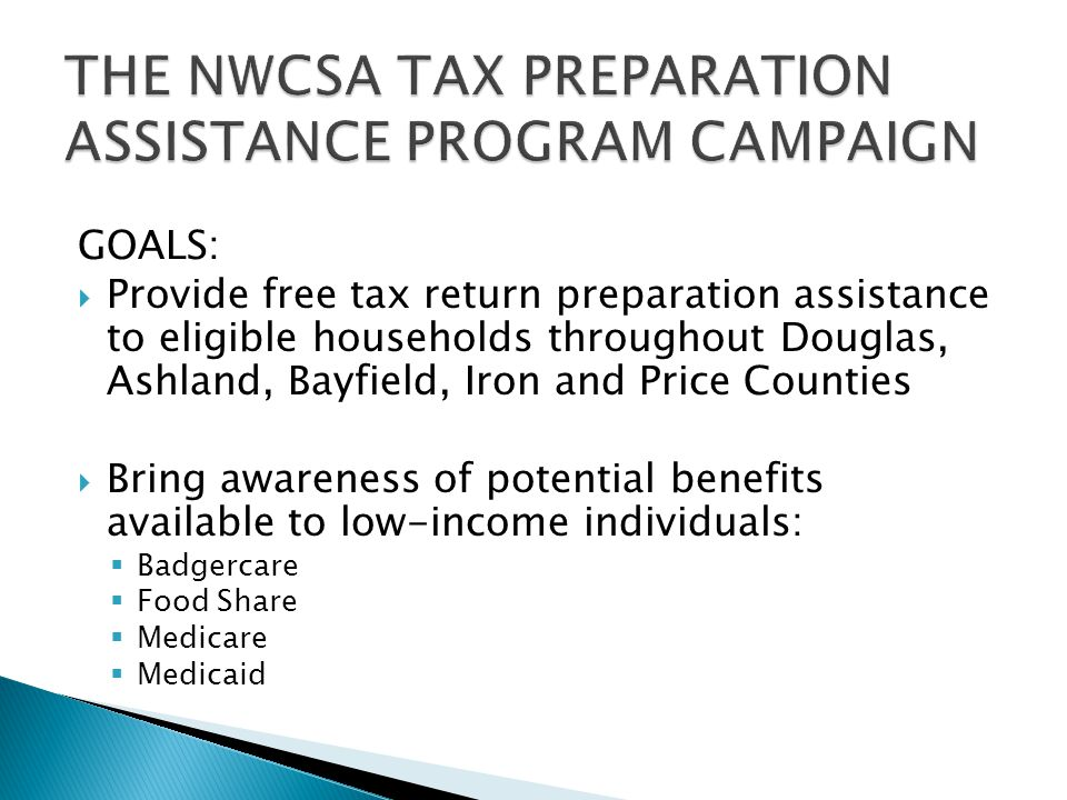 GOALS:  Provide free tax return preparation assistance to eligible households throughout Douglas, Ashland, Bayfield, Iron and Price Counties  Bring awareness of potential benefits available to low-income individuals:  Badgercare  Food Share  Medicare  Medicaid
