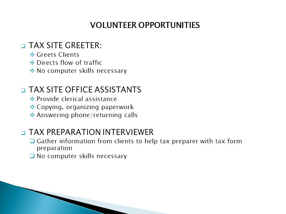 VOLUNTEER OPPORTUNITIES  TAX SITE GREETER:  Greets Clients  Directs flow of traffic  No computer skills necessary  TAX SITE OFFICE ASSISTANTS  Provide clerical assistance  Copying, organizing paperwork  Answering phone/returning calls  TAX PREPARATION INTERVIEWER  Gather information from clients to help tax preparer with tax form preparation  No computer skills necessary