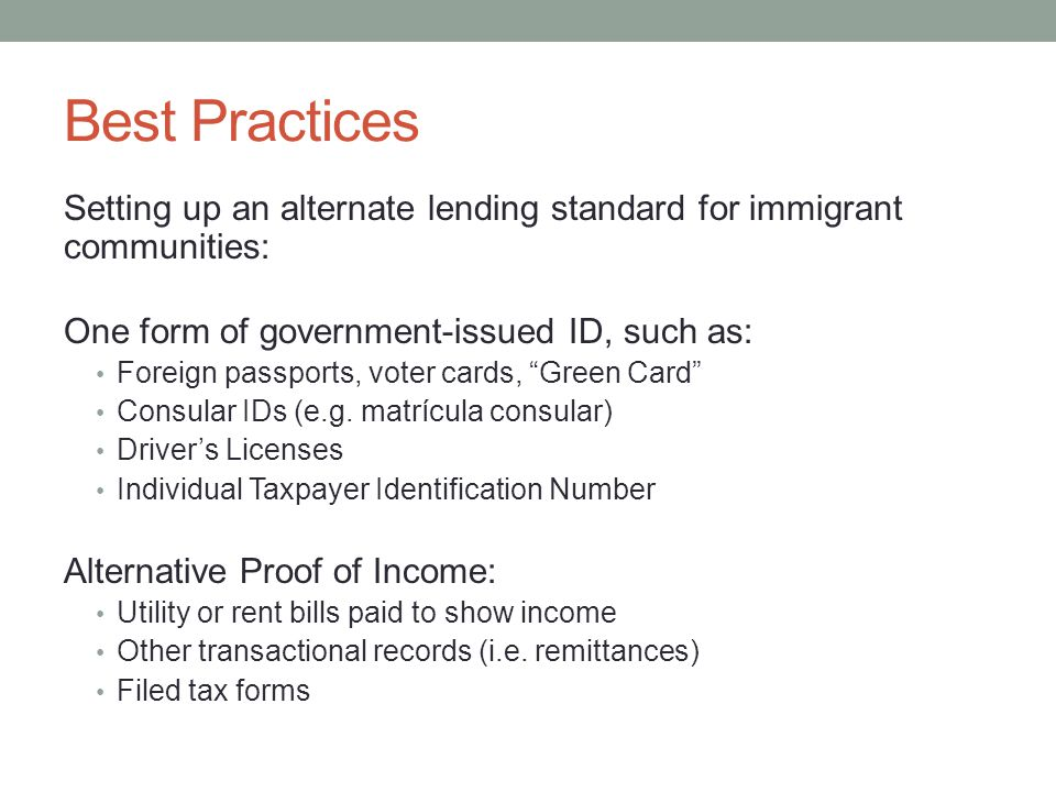 Best Practices Setting up an alternate lending standard for immigrant communities: One form of government-issued ID, such as: Foreign passports, voter cards, Green Card Consular IDs (e.g.