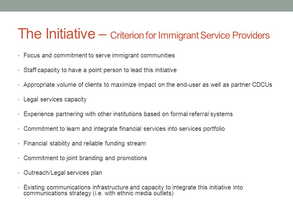 The Initiative – Criterion for Immigrant Service Providers Focus and commitment to serve immigrant communities Staff capacity to have a point person to lead this initiative Appropriate volume of clients to maximize impact on the end-user as well as partner CDCUs Legal services capacity Experience partnering with other institutions based on formal referral systems Commitment to learn and integrate financial services into services portfolio Financial stability and reliable funding stream Commitment to joint branding and promotions Outreach/Legal services plan Existing communications infrastructure and capacity to integrate this initiative into communications strategy (i.e.