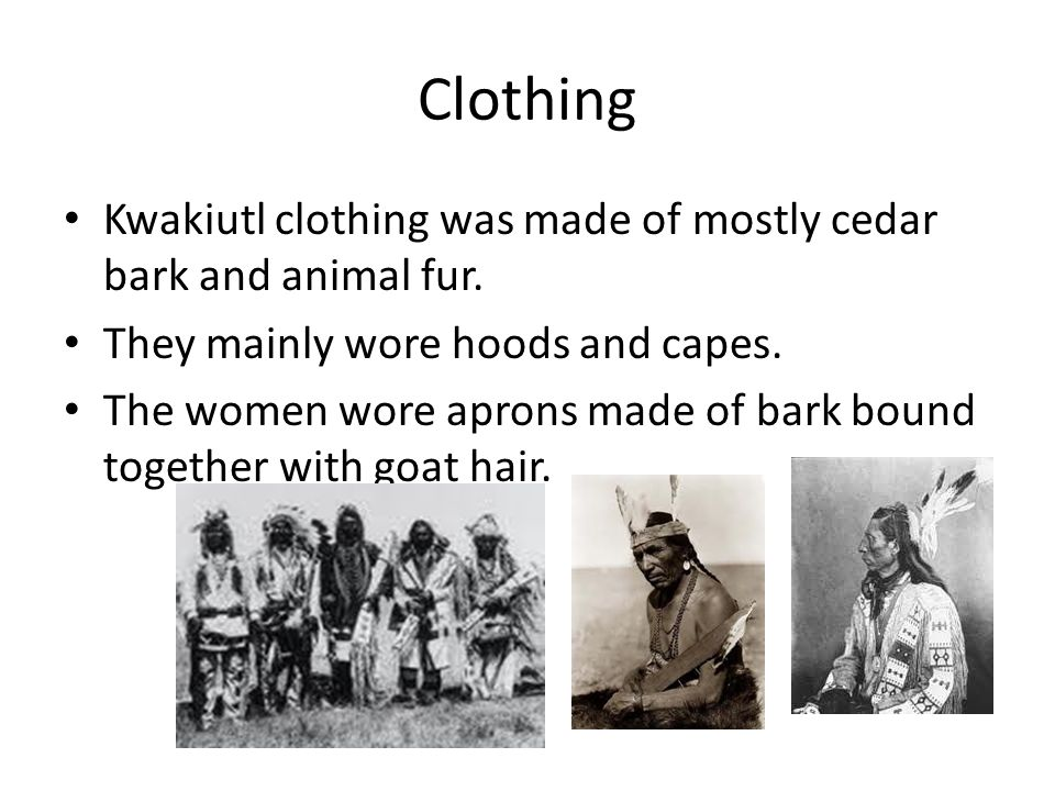 Clothing Kwakiutl clothing was made of mostly cedar bark and animal fur. They mainly wore hoods and capes. The women wore aprons made of bark bound to