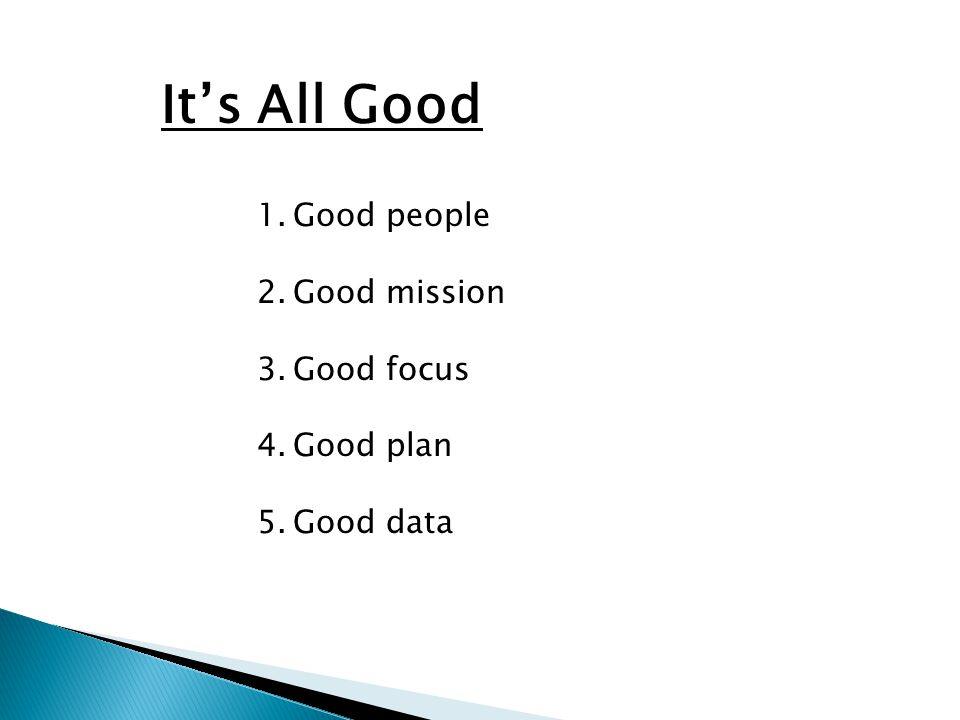 It's All Good 1.Good people 2.Good mission 3.Good focus 4.Good plan 5.Good data