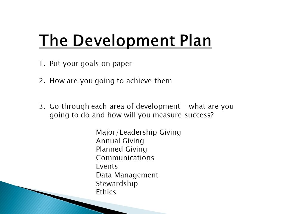 The Development Plan 1.Put your goals on paper 2.How are you going to achieve them 3.Go through each area of development – what are you going to do and how will you measure success.