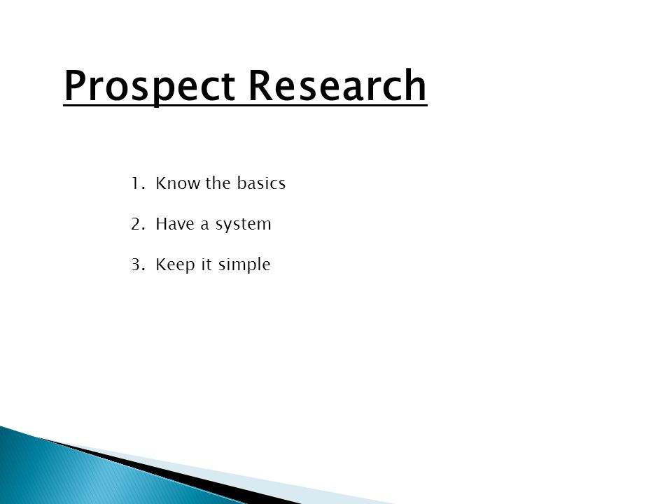 Prospect Research 1.Know the basics 2.Have a system 3.Keep it simple