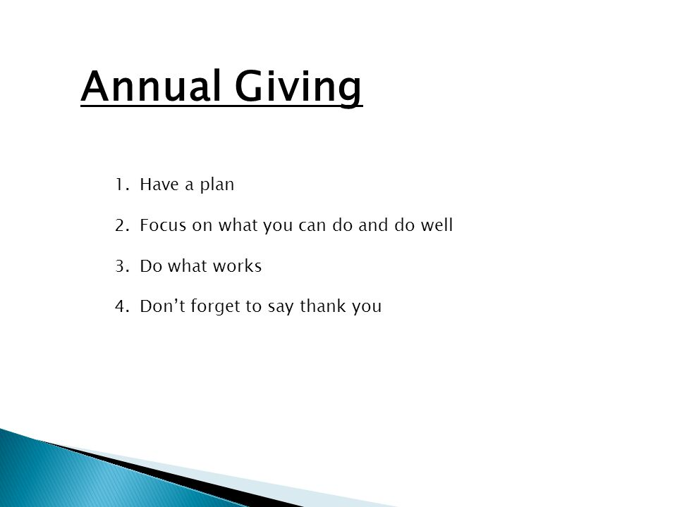 Annual Giving 1.Have a plan 2.Focus on what you can do and do well 3.Do what works 4.Don't forget to say thank you