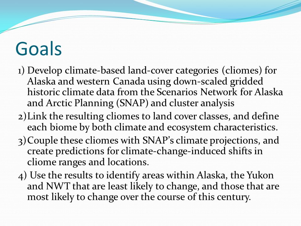 Goals 1)Develop climate-based land-cover categories (cliomes) for Alaska and western Canada using down-scaled gridded historic climate data from the Scenarios Network for Alaska and Arctic Planning (SNAP) and cluster analysis 2)Link the resulting cliomes to land cover classes, and define each biome by both climate and ecosystem characteristics.