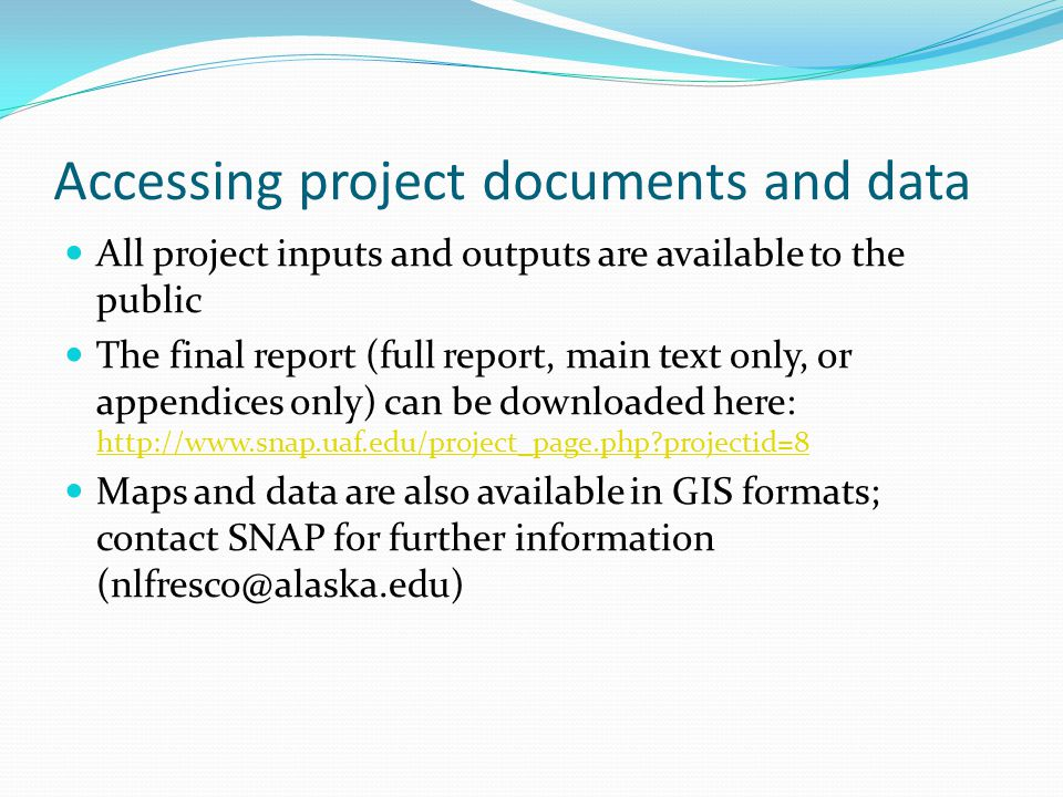 Accessing project documents and data All project inputs and outputs are available to the public The final report (full report, main text only, or appendices only) can be downloaded here: http://www.snap.uaf.edu/project_page.php projectid=8 http://www.snap.uaf.edu/project_page.php projectid=8 Maps and data are also available in GIS formats; contact SNAP for further information (nlfresco@alaska.edu)