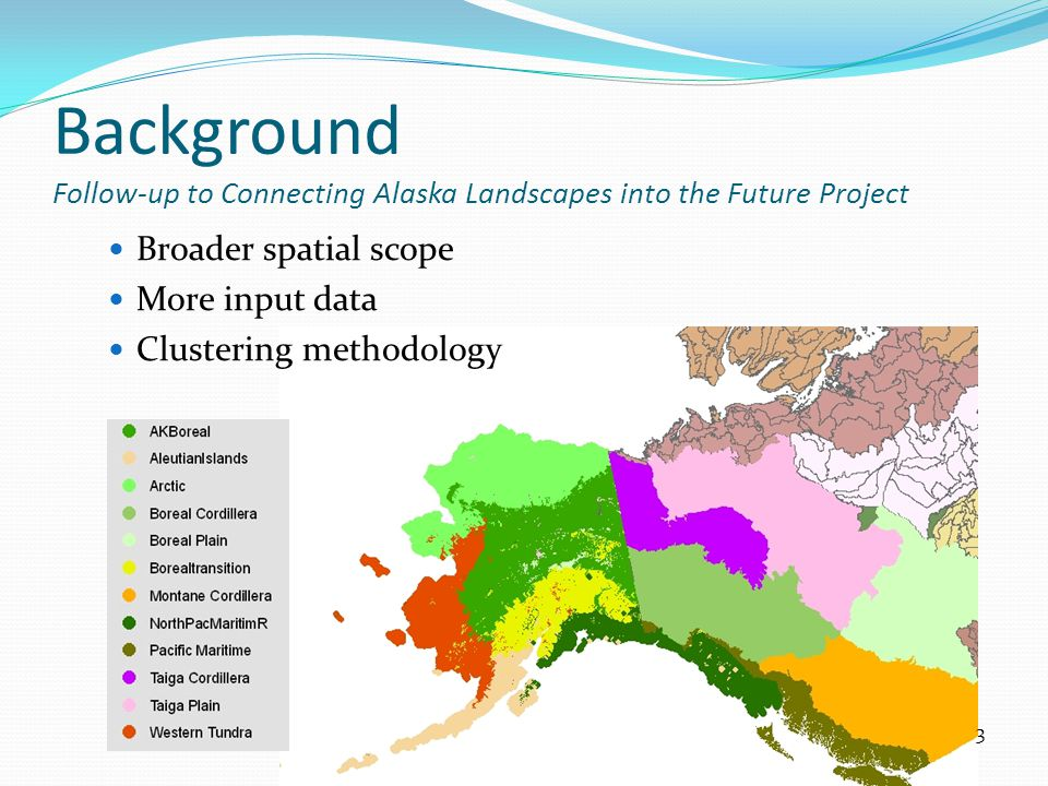 Background Follow-up to Connecting Alaska Landscapes into the Future Project Broader spatial scope More input data Clustering methodology 3