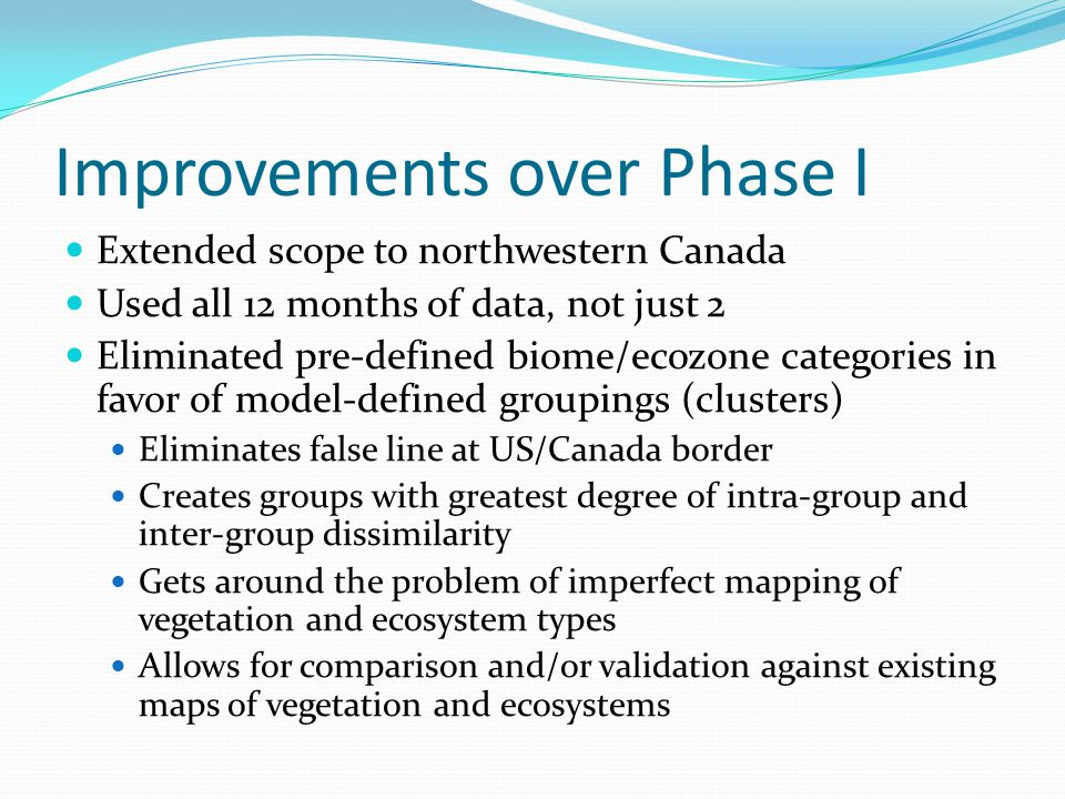 Improvements over Phase I Extended scope to northwestern Canada Used all 12 months of data, not just 2 Eliminated pre-defined biome/ecozone categories in favor of model-defined groupings (clusters) Eliminates false line at US/Canada border Creates groups with greatest degree of intra-group and inter-group dissimilarity Gets around the problem of imperfect mapping of vegetation and ecosystem types Allows for comparison and/or validation against existing maps of vegetation and ecosystems