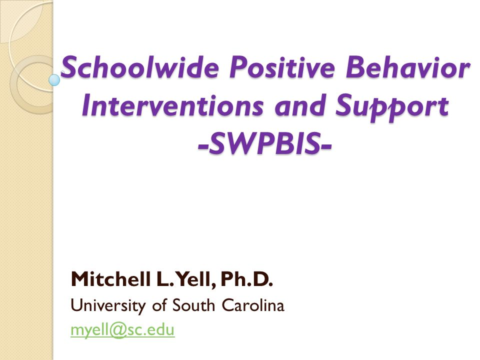 Schoolwide Positive Behavior Interventions and Support -SWPBIS- Mitchell L. Yell, Ph.D. University of South Carolina myell@sc.edu