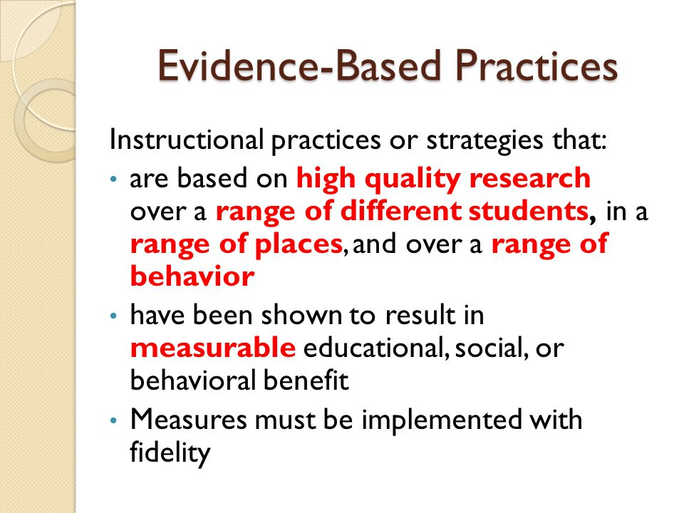 Evidence-Based Practices Instructional practices or strategies that: are based on high quality research over a range of different students, in a range