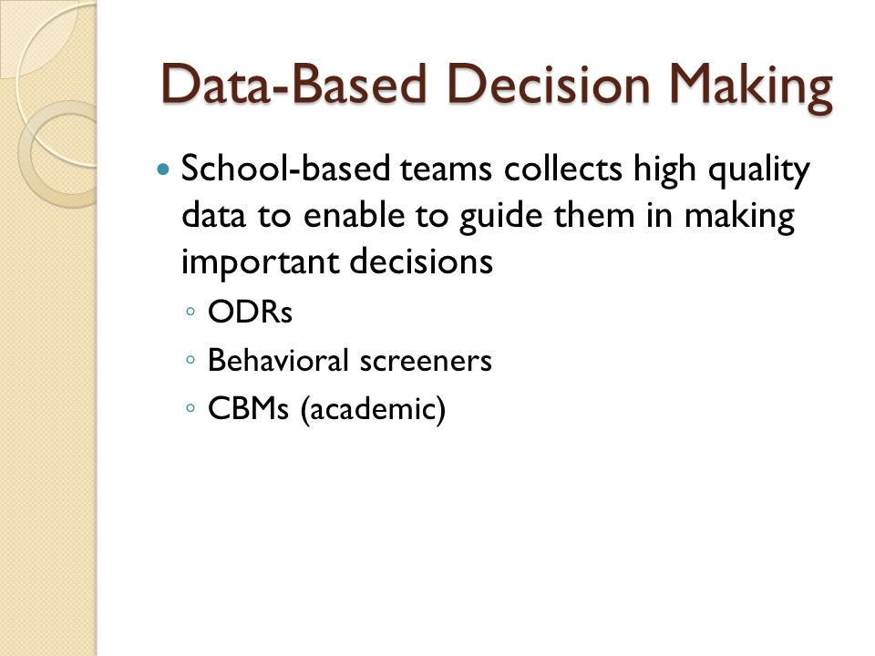 Data-Based Decision Making School-based teams collects high quality data to enable to guide them in making important decisions ◦ ODRs ◦ Behavioral scr