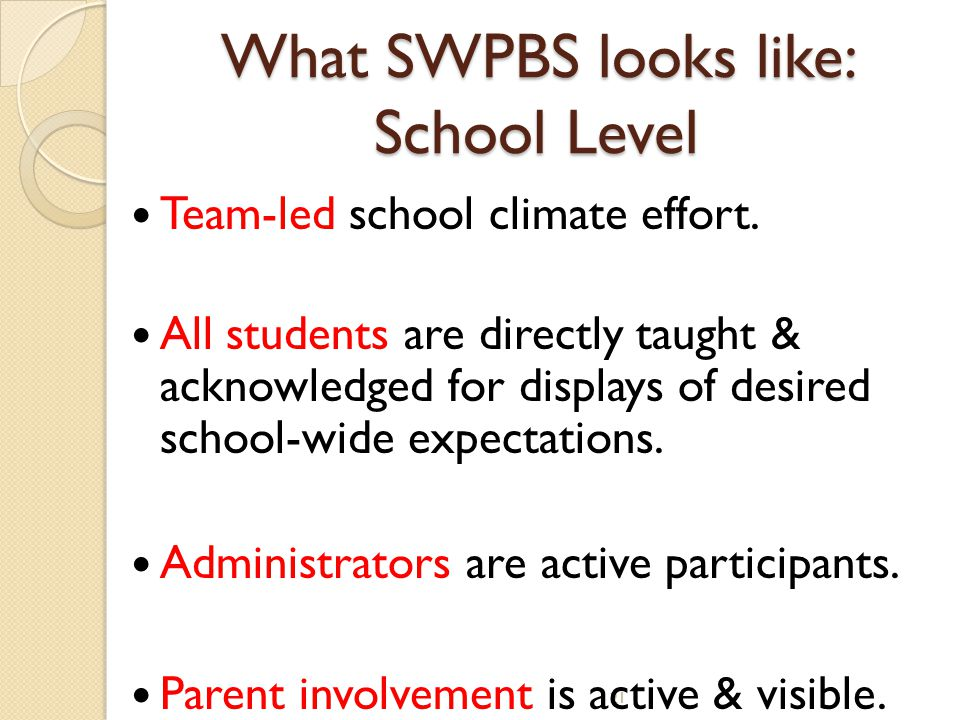 21 What SWPBS looks like: School Level Team-led school climate effort. All students are directly taught & acknowledged for displays of desired school-