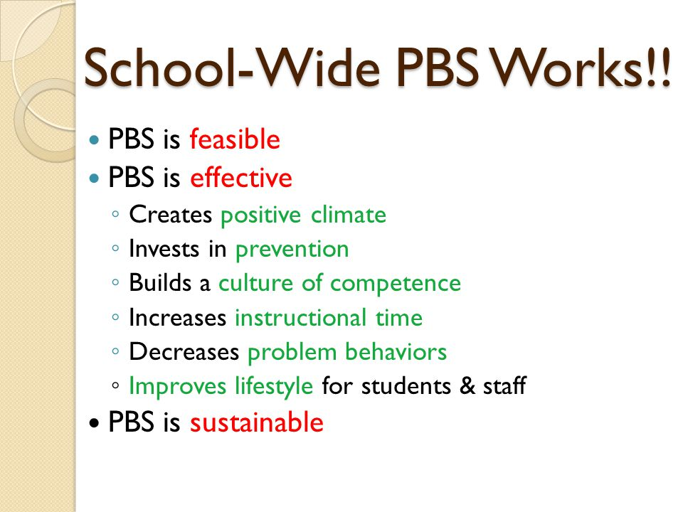School-Wide PBS Works!! PBS is feasible PBS is effective ◦ Creates positive climate ◦ Invests in prevention ◦ Builds a culture of competence ◦ Increas