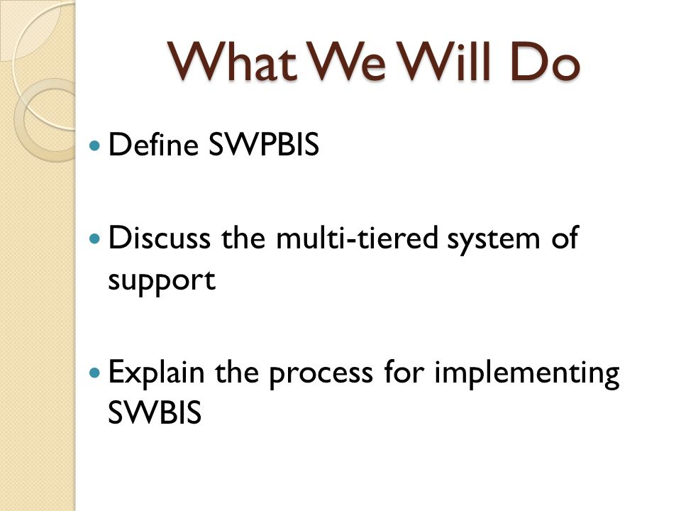 What We Will Do Define SWPBIS Discuss the multi-tiered system of support Explain the process for implementing SWBIS