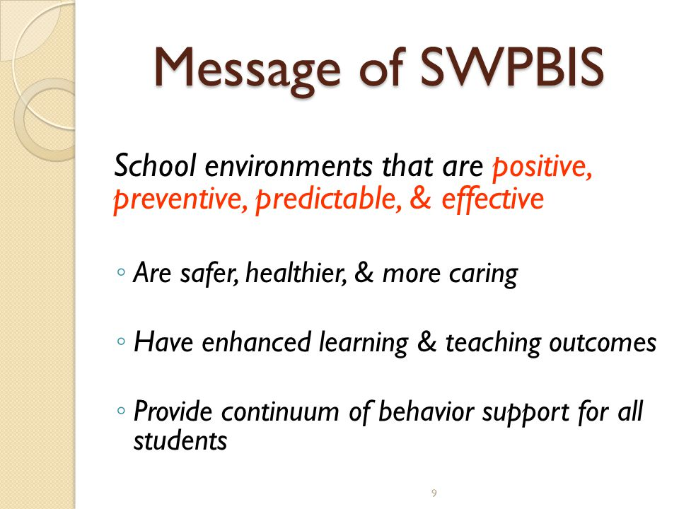 9 Message of SWPBIS School environments that are positive, preventive, predictable, & effective ◦ Are safer, healthier, & more caring ◦ Have enhanced