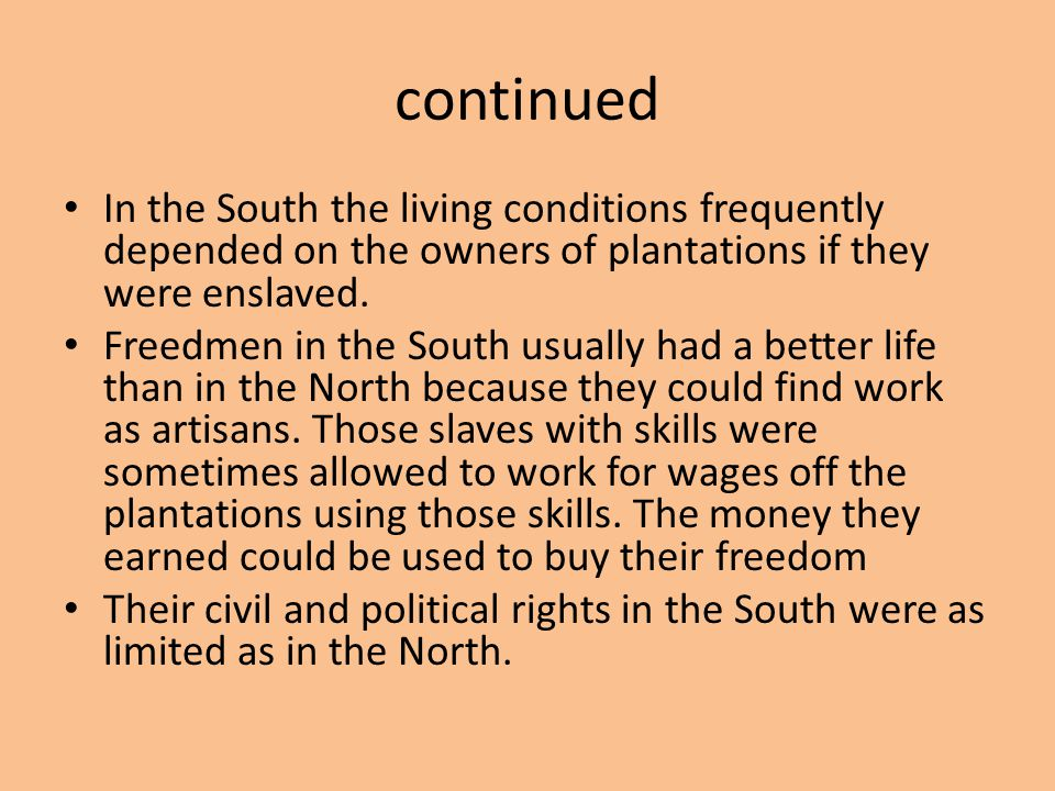 continued In the South the living conditions frequently depended on the owners of plantations if they were enslaved. Freedmen in the South usually had