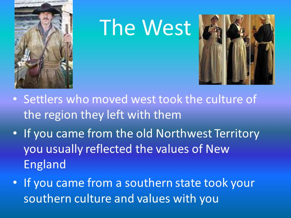 The West Settlers who moved west took the culture of the region they left with them If you came from the old Northwest Territory you usually reflected