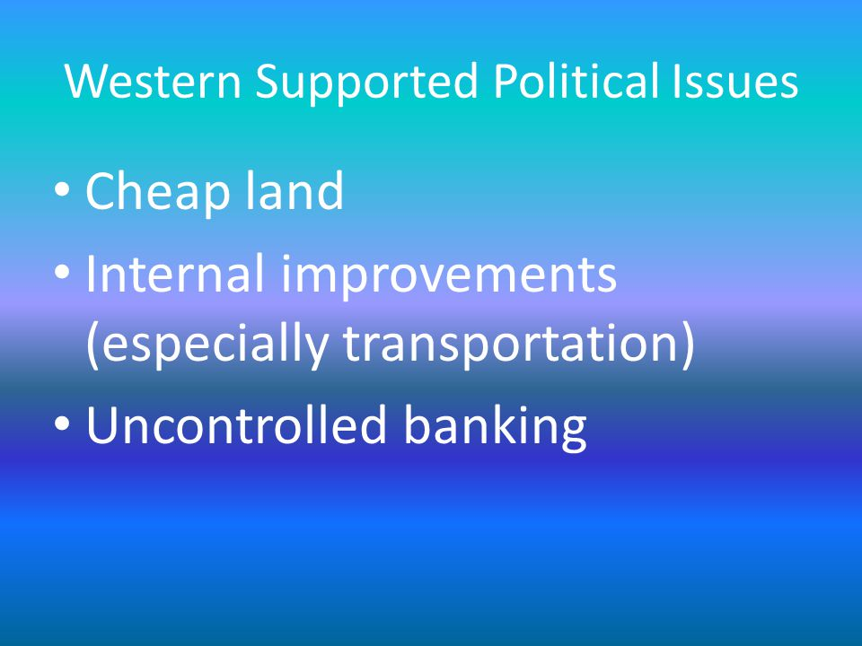 Western Supported Political Issues Cheap land Internal improvements (especially transportation) Uncontrolled banking