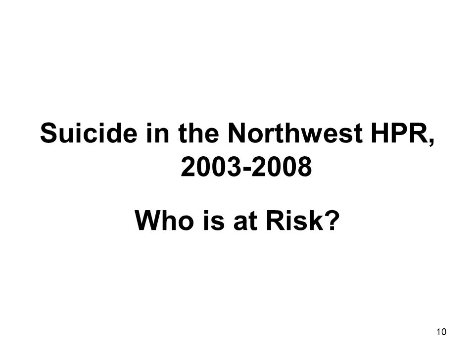 10 Suicide in the Northwest HPR, 2003-2008 Who is at Risk