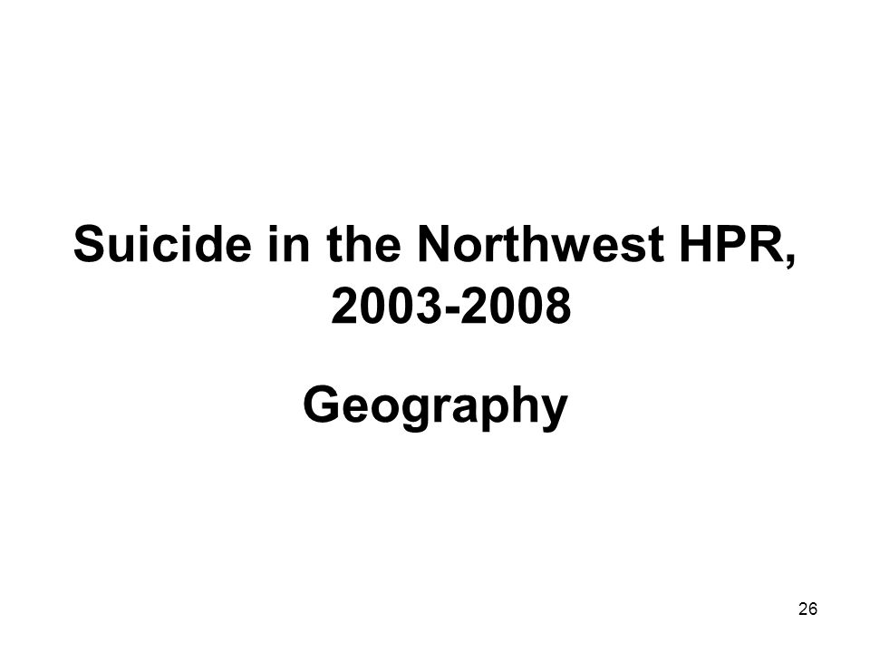 26 Suicide in the Northwest HPR, 2003-2008 Geography