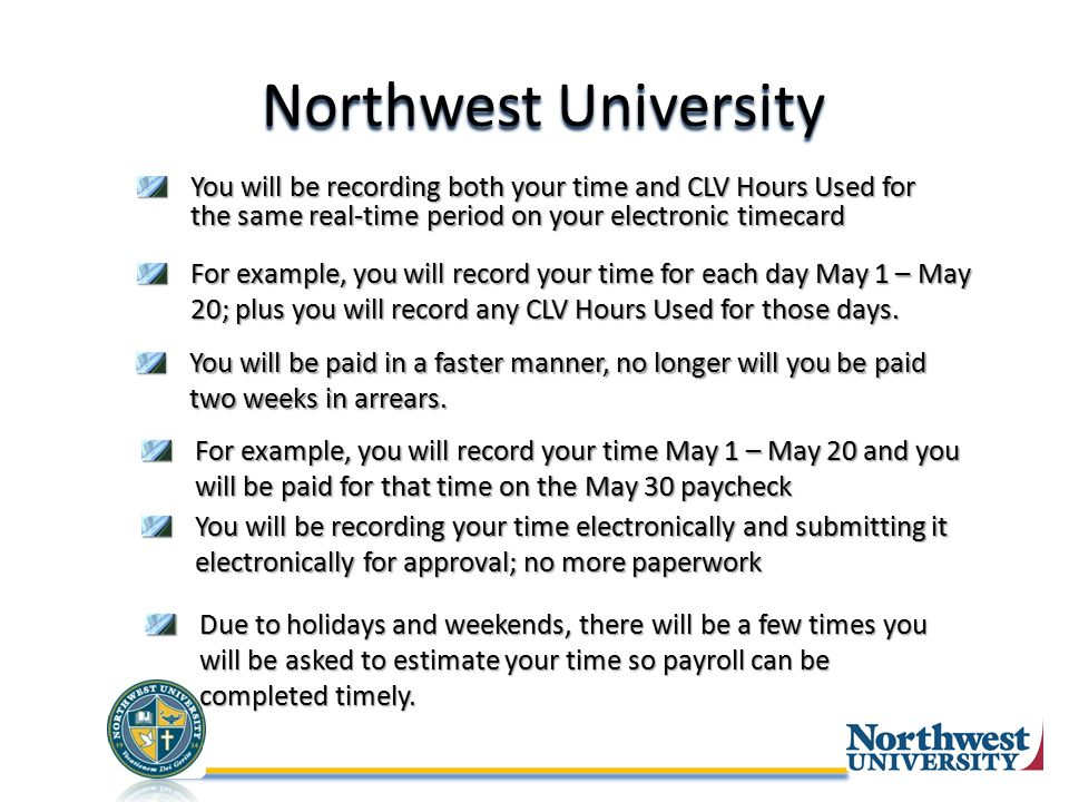 Northwest University You will be recording both your time and CLV Hours Used for the same real-time period on your electronic timecard For example, you will record your time for each day May 1 – May 20; plus you will record any CLV Hours Used for those days.