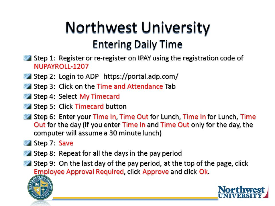 Northwest University Entering Daily Time Step 1: Register or re-register on IPAY using the registration code of NUPAYROLL-1207 Step 2: Login to ADP https://portal.adp.com/ Step 3: Click on the Time and Attendance Tab Step 4: Select My Timecard Step 5: Click Timecard button Step 6: Enter your Time In, Time Out for Lunch, Time In for Lunch, Time Out for the day (if you enter Time In and Time Out only for the day, the computer will assume a 30 minute lunch) Step 7: Save Step 8: Repeat for all the days in the pay period Step 9: On the last day of the pay period, at the top of the page, click Employee Approval Required, click Approve and click Ok.