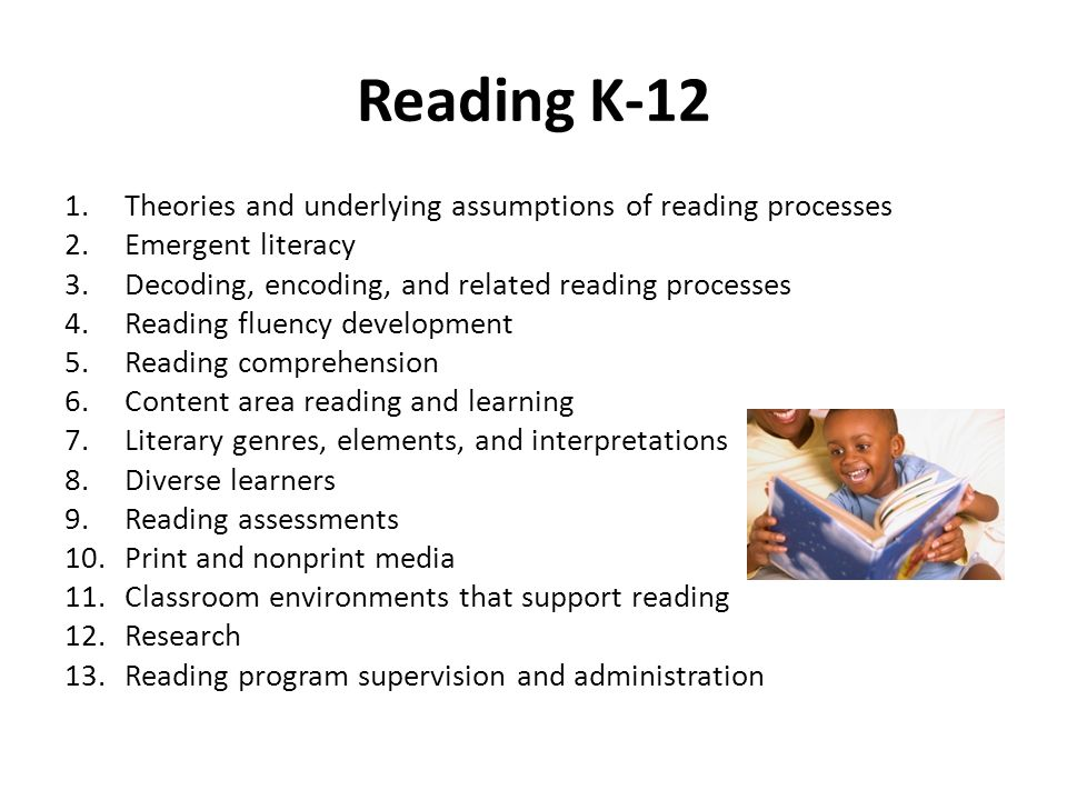 Reading K-12 1.Theories and underlying assumptions of reading processes 2.Emergent literacy 3.Decoding, encoding, and related reading processes 4.Reading fluency development 5.Reading comprehension 6.Content area reading and learning 7.Literary genres, elements, and interpretations 8.Diverse learners 9.Reading assessments 10.Print and nonprint media 11.Classroom environments that support reading 12.Research 13.Reading program supervision and administration
