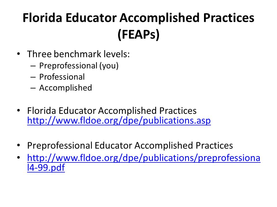 Florida Educator Accomplished Practices (FEAPs) Three benchmark levels: – Preprofessional (you) – Professional – Accomplished Florida Educator Accomplished Practices http://www.fldoe.org/dpe/publications.asp http://www.fldoe.org/dpe/publications.asp Preprofessional Educator Accomplished Practices http://www.fldoe.org/dpe/publications/preprofessiona l4-99.pdf http://www.fldoe.org/dpe/publications/preprofessiona l4-99.pdf
