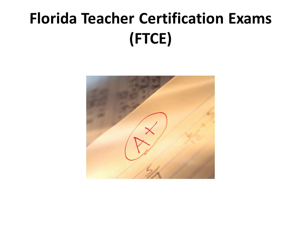 Exams taken for certification in the State of Florida The FTCE comprises three types of tests: General Knowledge Professional Education Subject Area Exam (s) FTCE Competencies and Skills available online http://www.fldoe.org/asp/ftce/ftcecomp.asp For more information on Florida certification exams http://fcat.fldoe.org/pdf/BriefingBook07web.pdf