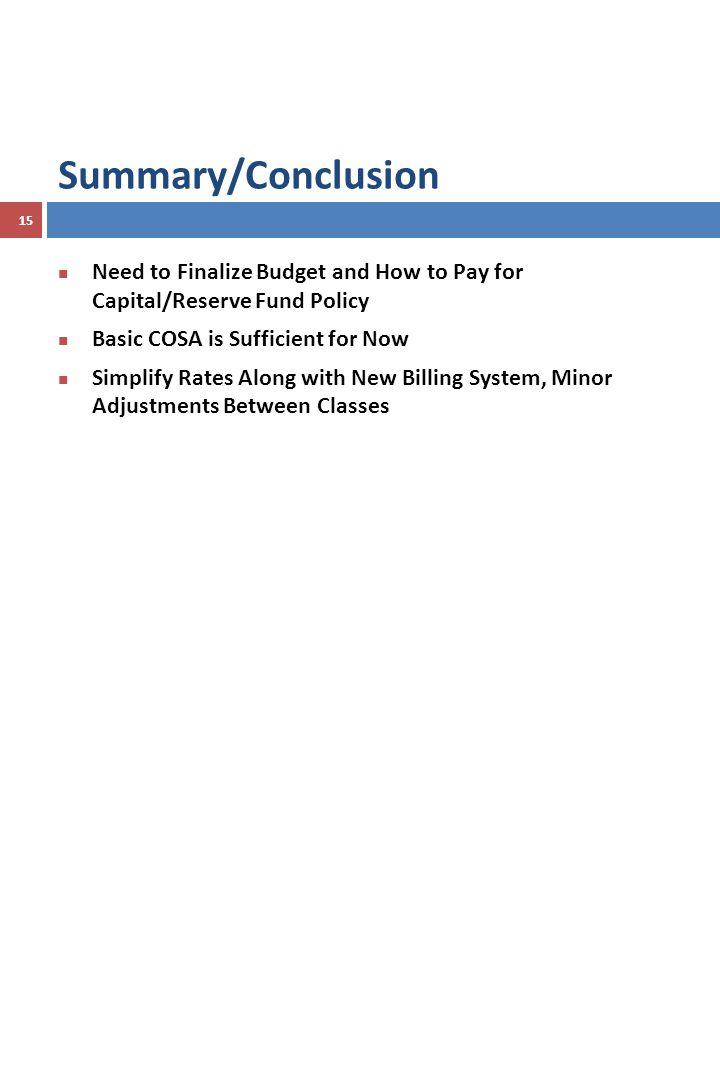 Summary/Conclusion 15 Need to Finalize Budget and How to Pay for Capital/Reserve Fund Policy Basic COSA is Sufficient for Now Simplify Rates Along with New Billing System, Minor Adjustments Between Classes