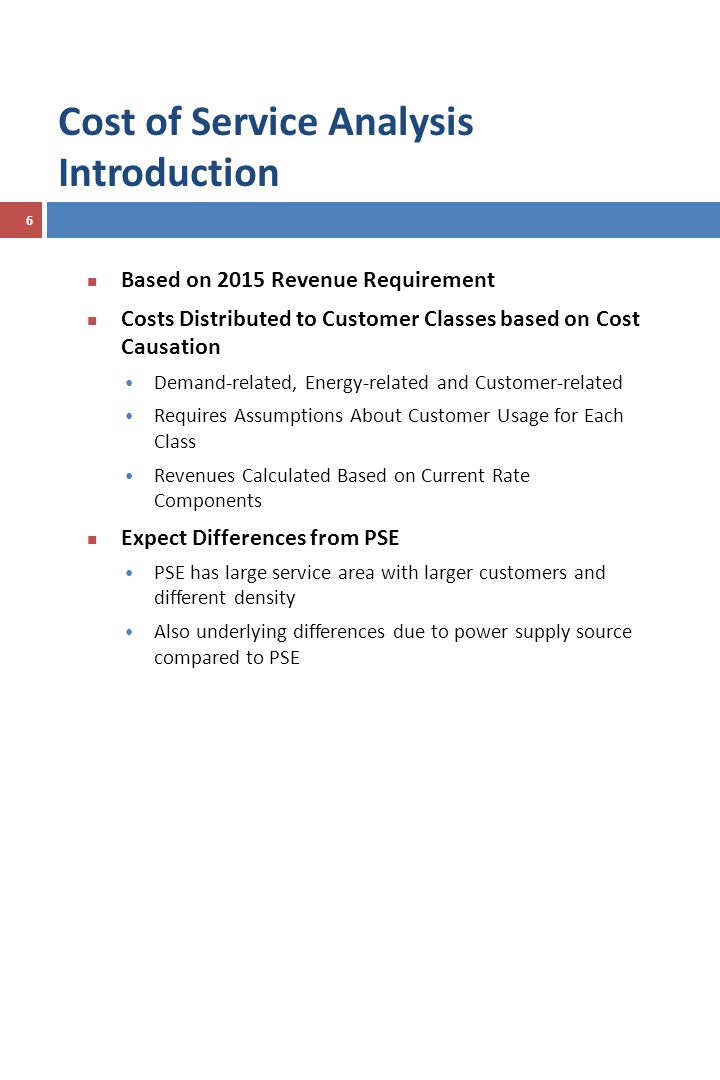 Cost of Service Analysis Introduction 6 Based on 2015 Revenue Requirement Costs Distributed to Customer Classes based on Cost Causation Demand-related, Energy-related and Customer-related Requires Assumptions About Customer Usage for Each Class Revenues Calculated Based on Current Rate Components Expect Differences from PSE PSE has large service area with larger customers and different density Also underlying differences due to power supply source compared to PSE