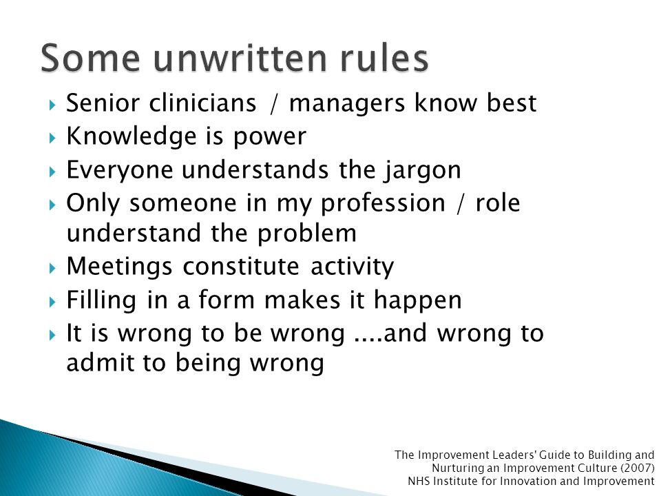  Senior clinicians / managers know best  Knowledge is power  Everyone understands the jargon  Only someone in my profession / role understand the problem  Meetings constitute activity  Filling in a form makes it happen  It is wrong to be wrong....and wrong to admit to being wrong Discussion: What are the resulting behaviours as a result of these unwritten rules (behaviours are what you see, hear and feel)