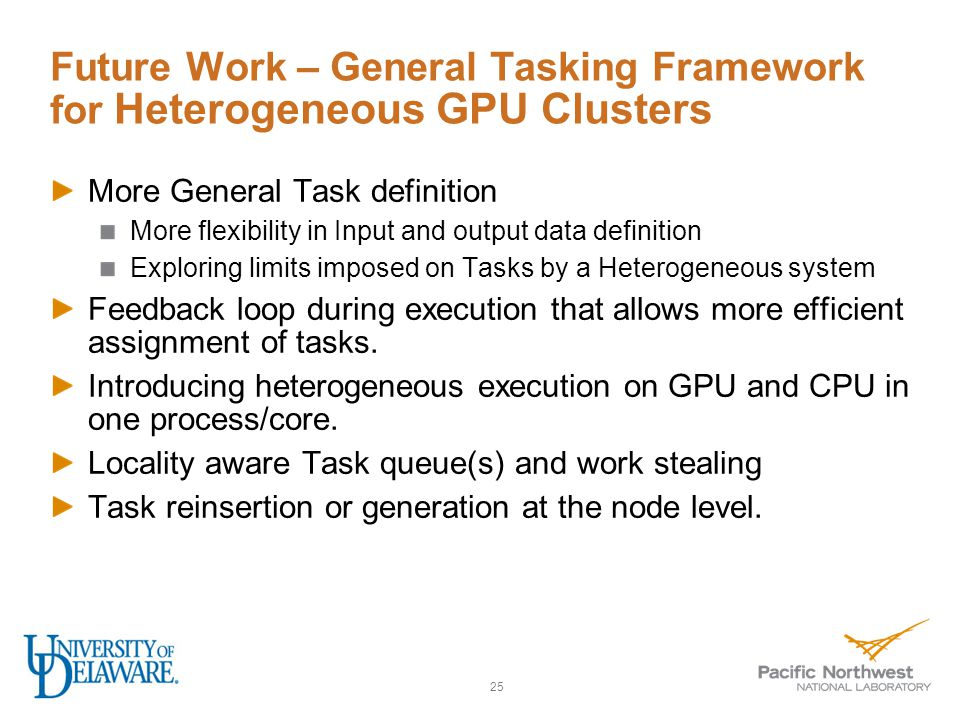 Future Work – General Tasking Framework for Heterogeneous GPU Clusters More General Task definition More flexibility in Input and output data definition Exploring limits imposed on Tasks by a Heterogeneous system Feedback loop during execution that allows more efficient assignment of tasks.