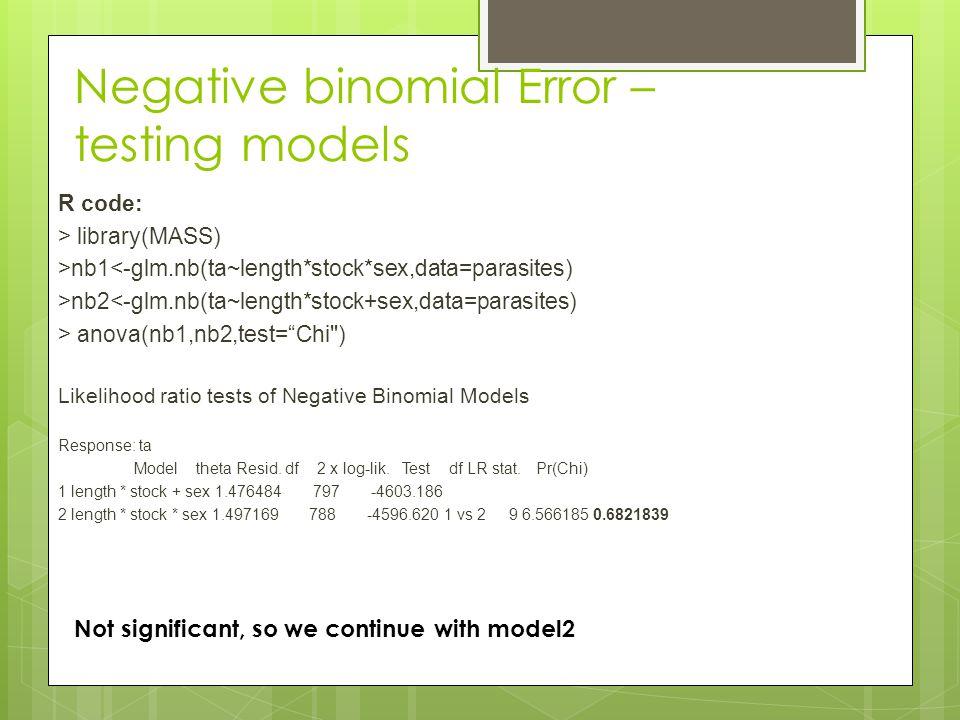 Negative binomial Error – testing models R code: > library(MASS) >nb1<-glm.nb(ta~length*stock*sex,data=parasites) >nb2<-glm.nb(ta~length*stock+sex,data=parasites) > anova(nb1,nb2,test= Chi ) Likelihood ratio tests of Negative Binomial Models Response: ta Model theta Resid.