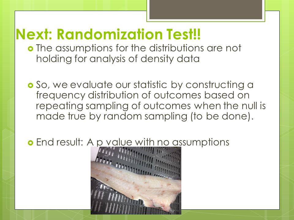 Next: Randomization Test!!  The assumptions for the distributions are not holding for analysis of density data  So, we evaluate our statistic by con