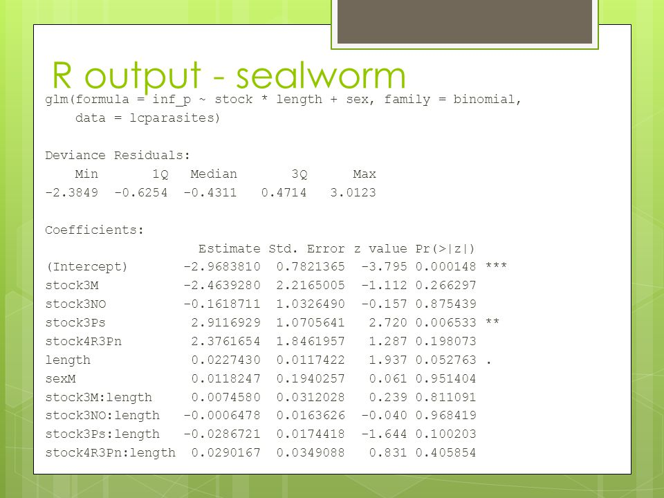 R output - sealworm glm(formula = inf_p ~ stock * length + sex, family = binomial, data = lcparasites) Deviance Residuals: Min 1Q Median 3Q Max -2.384