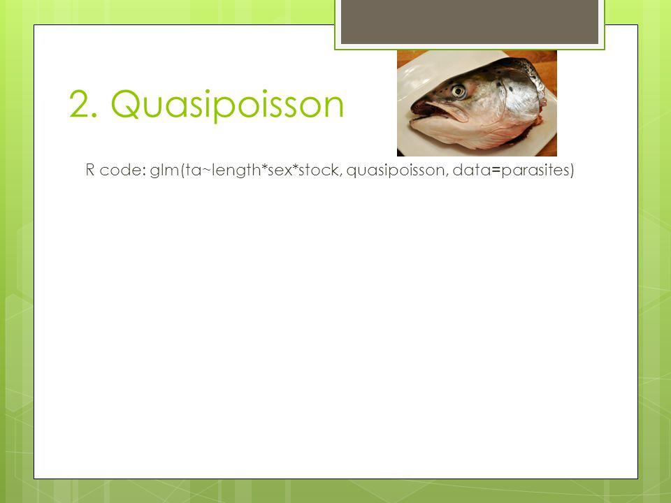 2. Quasipoisson R code: glm(ta~length*sex*stock, quasipoisson, data=parasites)