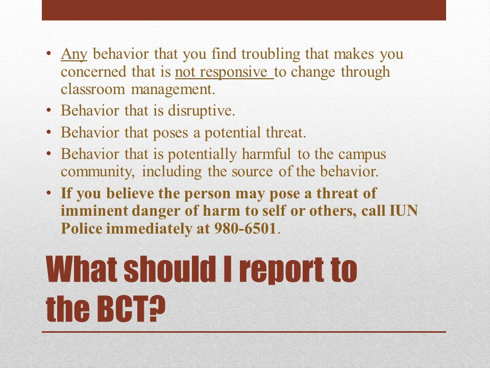 What should I report to the BCT.