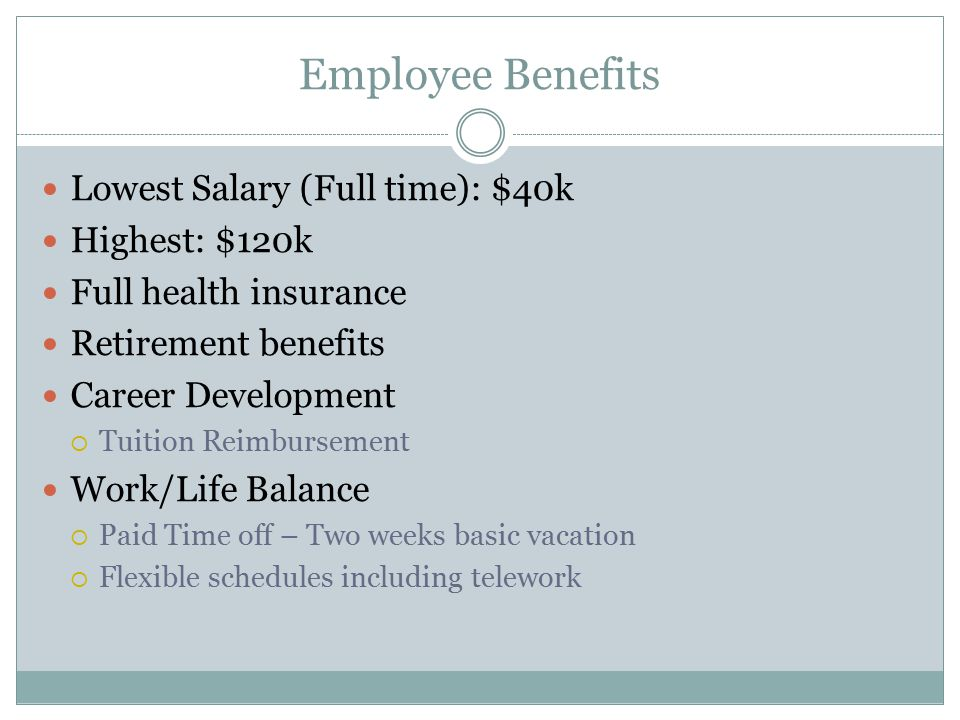 Employee Benefits Lowest Salary (Full time): $40k Highest: $120k Full health insurance Retirement benefits Career Development  Tuition Reimbursement Work/Life Balance  Paid Time off – Two weeks basic vacation  Flexible schedules including telework