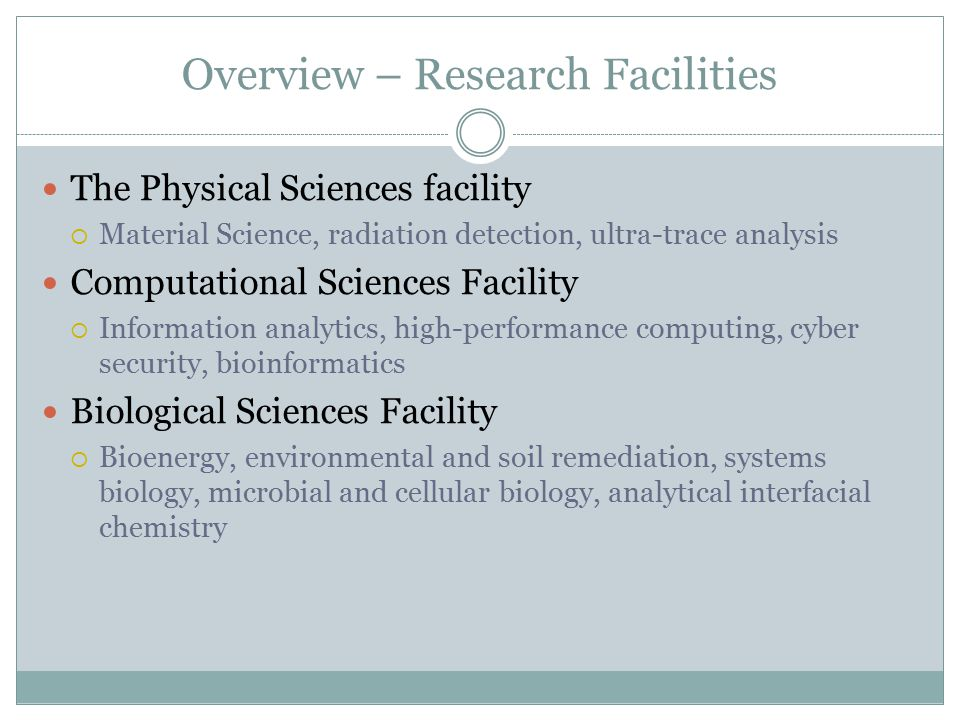 Overview – Research Facilities The Physical Sciences facility  Material Science, radiation detection, ultra-trace analysis Computational Sciences Facility  Information analytics, high-performance computing, cyber security, bioinformatics Biological Sciences Facility  Bioenergy, environmental and soil remediation, systems biology, microbial and cellular biology, analytical interfacial chemistry