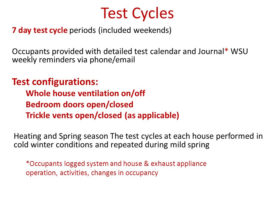 Test Cycles 7 day test cycle periods (included weekends) Occupants provided with detailed test calendar and Journal* WSU weekly reminders via phone/email Test configurations: Whole house ventilation on/off Bedroom doors open/closed Trickle vents open/closed (as applicable) Heating and Spring season The test cycles at each house performed in cold winter conditions and repeated during mild spring *Occupants logged system and house & exhaust appliance operation, activities, changes in occupancy