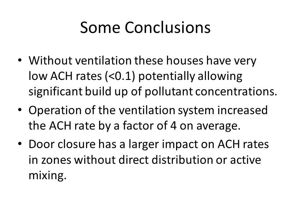 Some Conclusions Without ventilation these houses have very low ACH rates (<0.1) potentially allowing significant build up of pollutant concentrations.